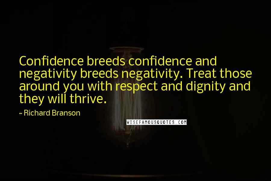 Richard Branson quotes: Confidence breeds confidence and negativity breeds negativity. Treat those around you with respect and dignity and they will thrive.