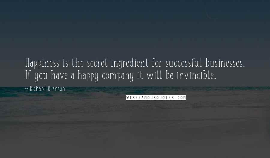 Richard Branson quotes: Happiness is the secret ingredient for successful businesses. If you have a happy company it will be invincible.