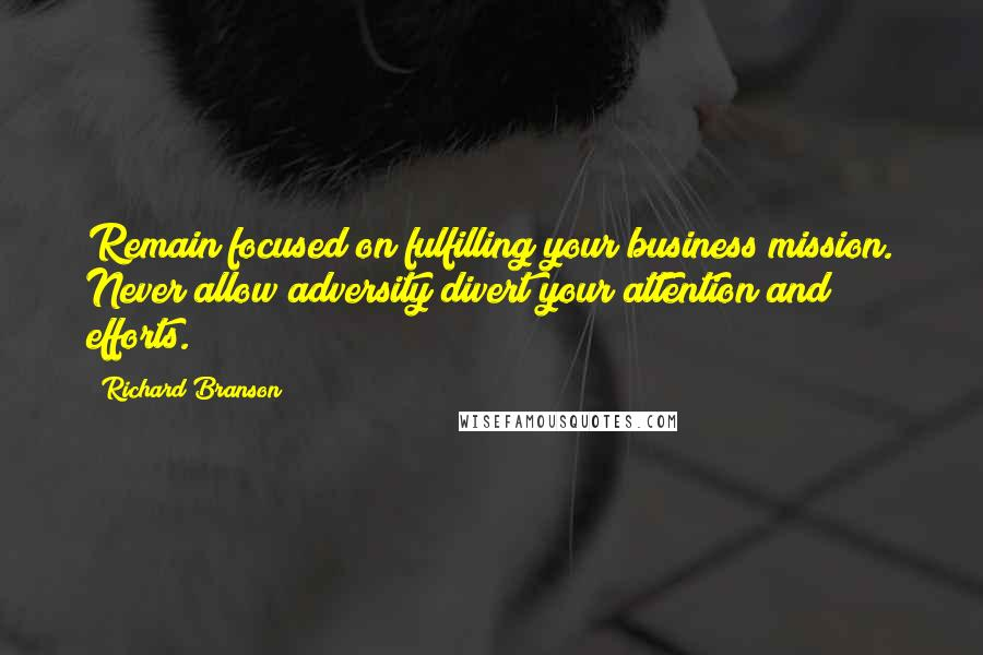 Richard Branson quotes: Remain focused on fulfilling your business mission. Never allow adversity divert your attention and efforts.