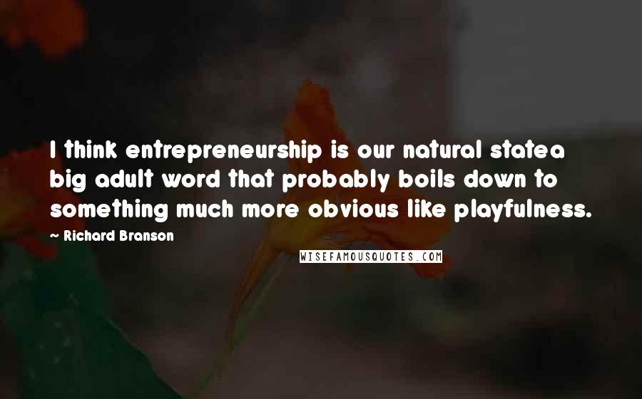 Richard Branson quotes: I think entrepreneurship is our natural statea big adult word that probably boils down to something much more obvious like playfulness.