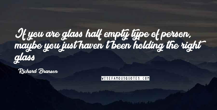 Richard Branson quotes: If you are glass half empty type of person, maybe you just haven't been holding the right glass