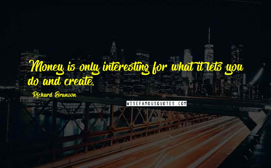 Richard Branson quotes: Money is only interesting for what it lets you do and create.