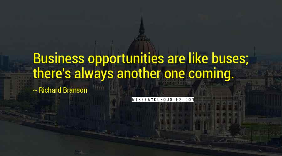 Richard Branson quotes: Business opportunities are like buses; there's always another one coming.