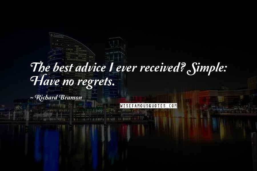 Richard Branson quotes: The best advice I ever received? Simple: Have no regrets.