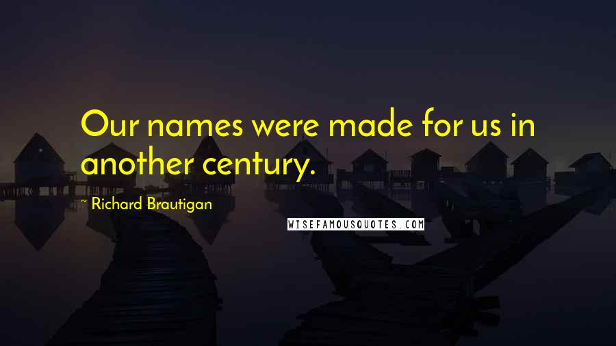 Richard Brautigan quotes: Our names were made for us in another century.