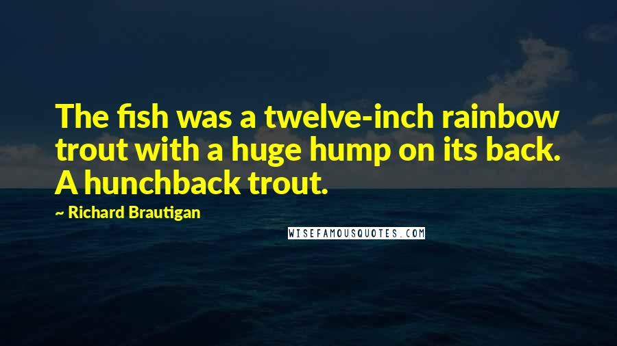 Richard Brautigan quotes: The fish was a twelve-inch rainbow trout with a huge hump on its back. A hunchback trout.