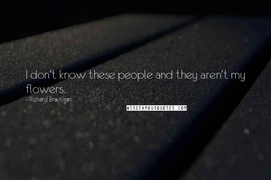Richard Brautigan quotes: I don't know these people and they aren't my flowers.