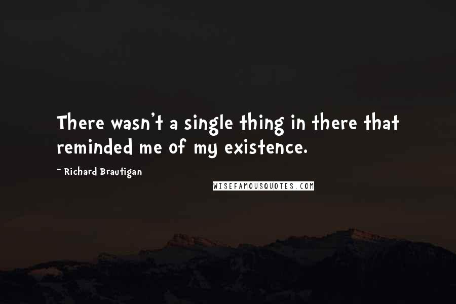 Richard Brautigan quotes: There wasn't a single thing in there that reminded me of my existence.
