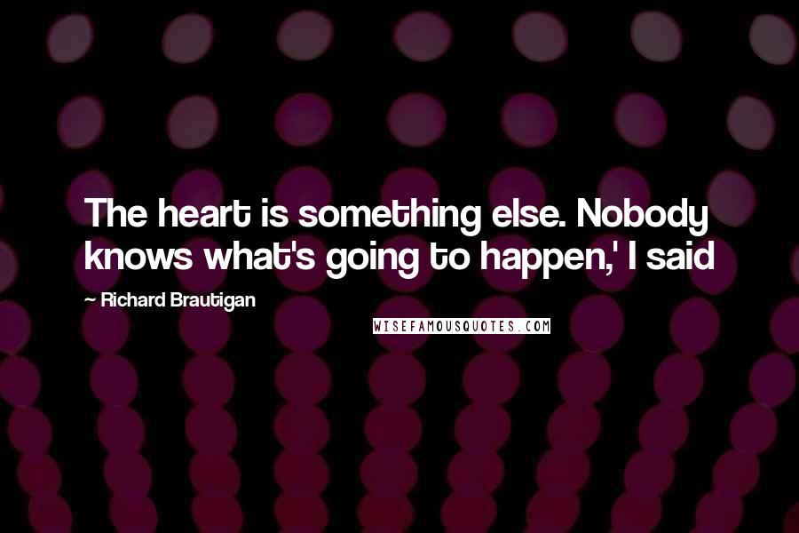 Richard Brautigan quotes: The heart is something else. Nobody knows what's going to happen,' I said