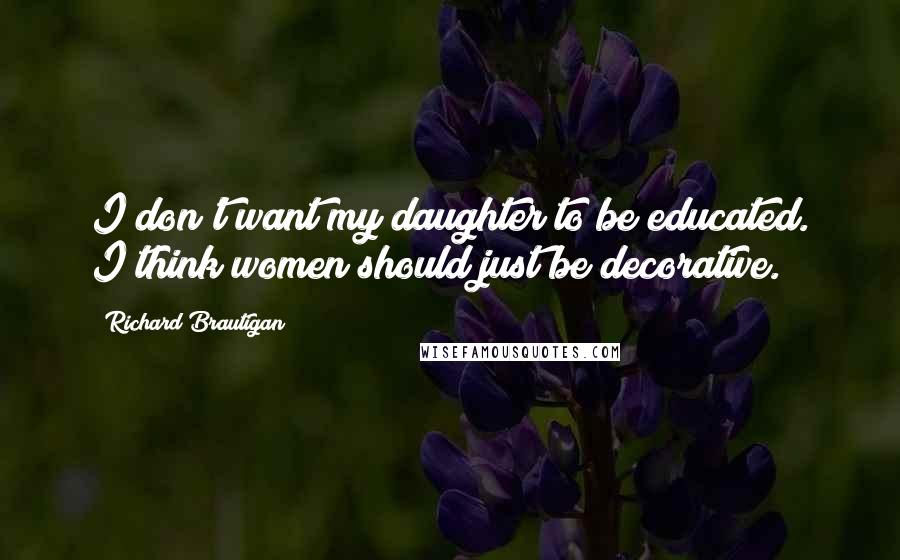 Richard Brautigan quotes: I don't want my daughter to be educated. I think women should just be decorative.