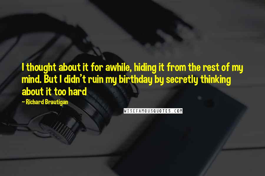 Richard Brautigan quotes: I thought about it for awhile, hiding it from the rest of my mind. But I didn't ruin my birthday by secretly thinking about it too hard