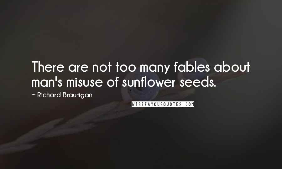 Richard Brautigan quotes: There are not too many fables about man's misuse of sunflower seeds.