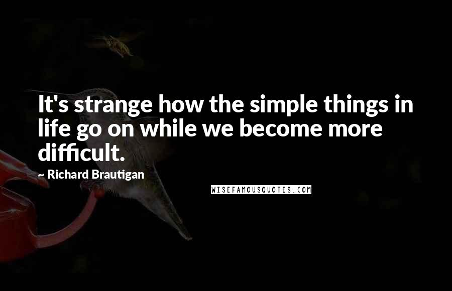 Richard Brautigan quotes: It's strange how the simple things in life go on while we become more difficult.