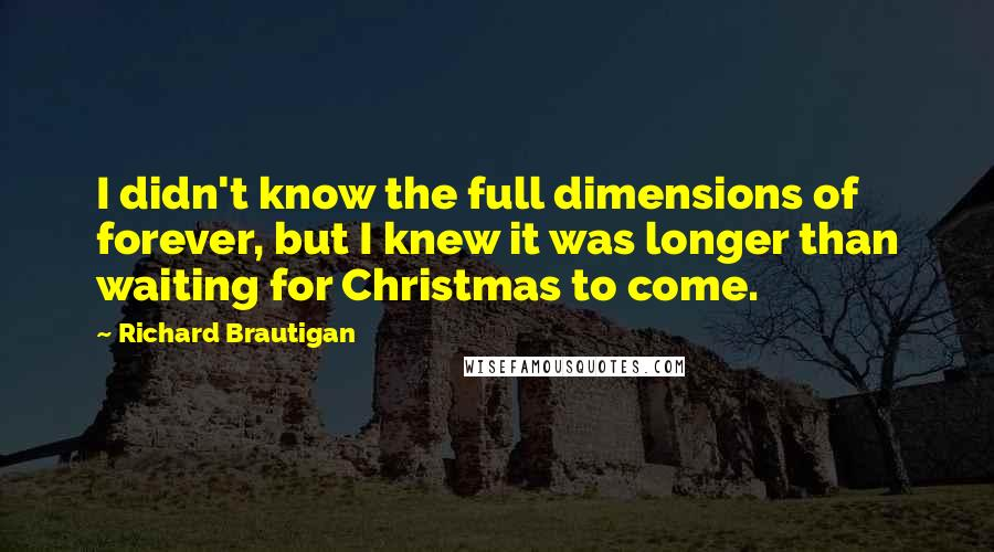 Richard Brautigan quotes: I didn't know the full dimensions of forever, but I knew it was longer than waiting for Christmas to come.