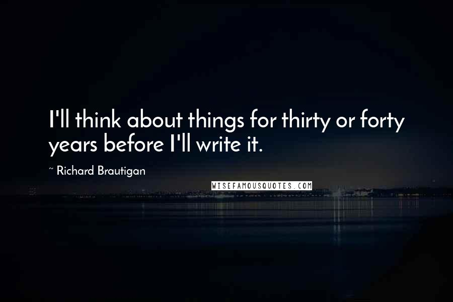 Richard Brautigan quotes: I'll think about things for thirty or forty years before I'll write it.