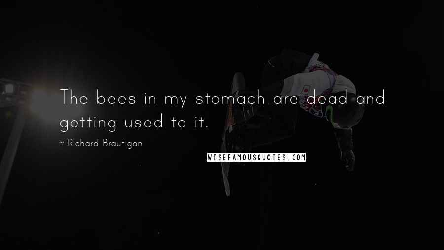 Richard Brautigan quotes: The bees in my stomach are dead and getting used to it.