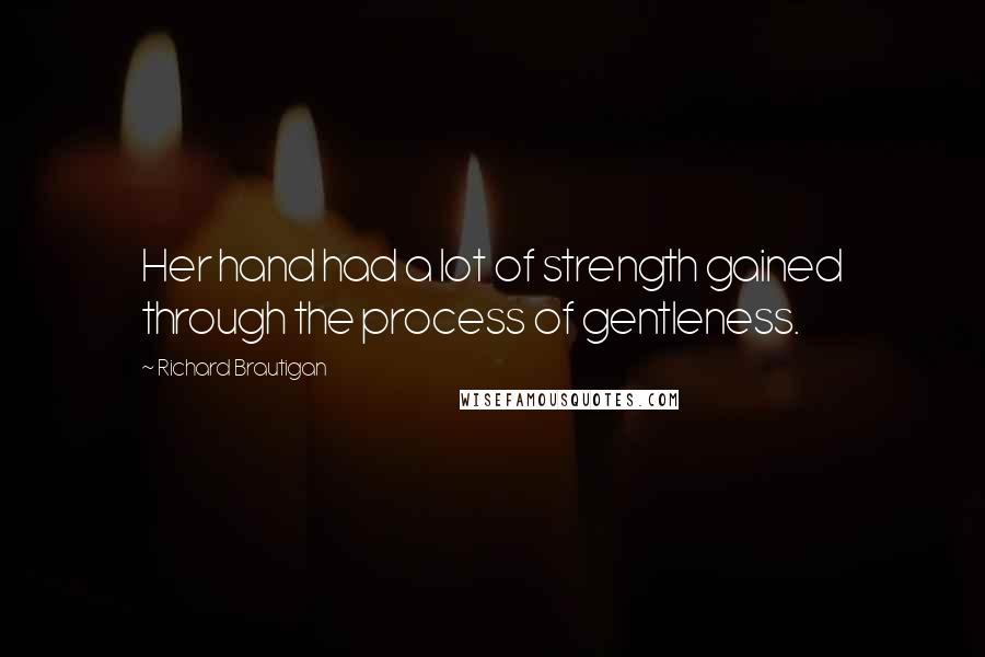 Richard Brautigan quotes: Her hand had a lot of strength gained through the process of gentleness.