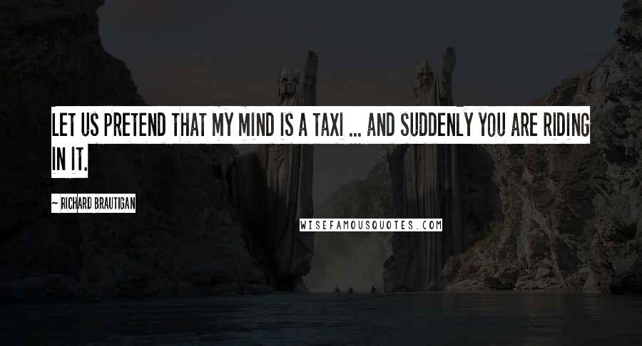 Richard Brautigan quotes: Let us pretend that my mind is a taxi ... and suddenly you are riding in it.