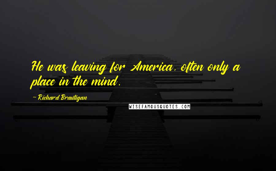 Richard Brautigan quotes: He was leaving for America, often only a place in the mind.