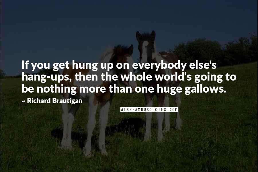 Richard Brautigan quotes: If you get hung up on everybody else's hang-ups, then the whole world's going to be nothing more than one huge gallows.