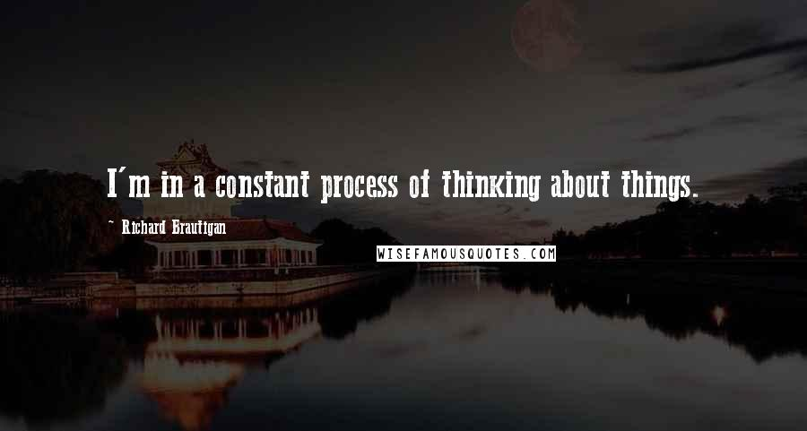 Richard Brautigan quotes: I'm in a constant process of thinking about things.