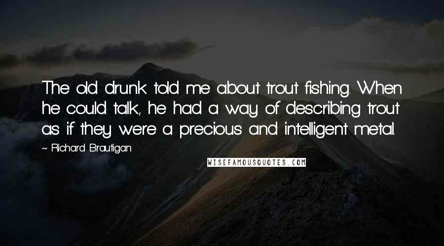 Richard Brautigan quotes: The old drunk told me about trout fishing. When he could talk, he had a way of describing trout as if they were a precious and intelligent metal.