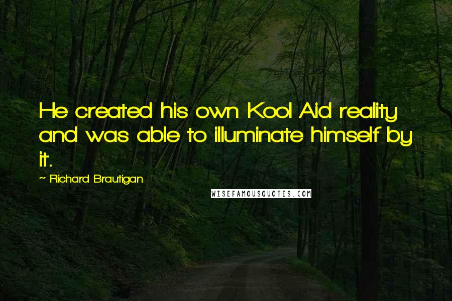 Richard Brautigan quotes: He created his own Kool Aid reality and was able to illuminate himself by it.