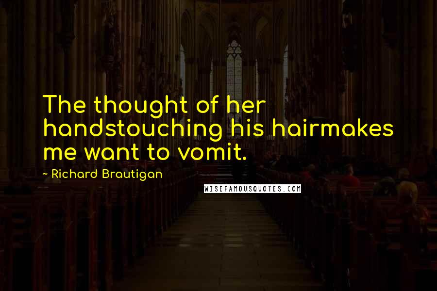Richard Brautigan quotes: The thought of her handstouching his hairmakes me want to vomit.