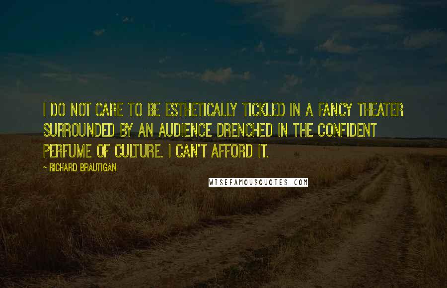 Richard Brautigan quotes: I do not care to be esthetically tickled in a fancy theater surrounded by an audience drenched in the confident perfume of culture. I can't afford it.