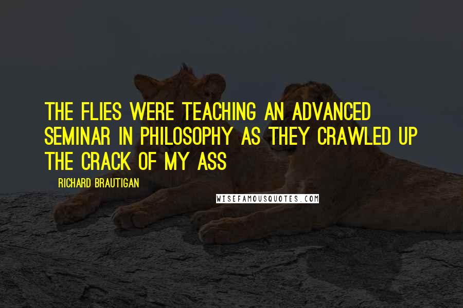 Richard Brautigan quotes: The flies were teaching an advanced seminar in philosophy as they crawled up the crack of my ass