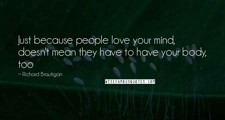 Richard Brautigan quotes: Just because people love your mind, doesn't mean they have to have your body, too