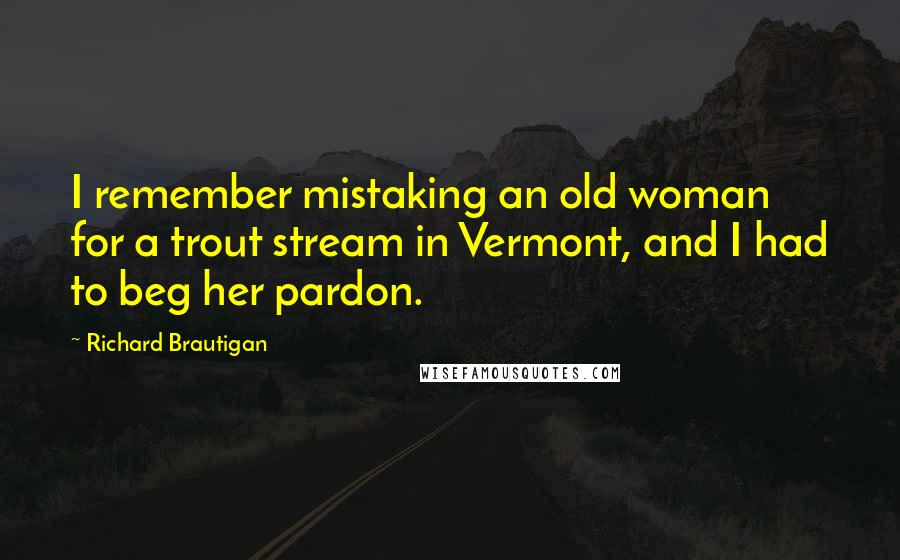 Richard Brautigan quotes: I remember mistaking an old woman for a trout stream in Vermont, and I had to beg her pardon.