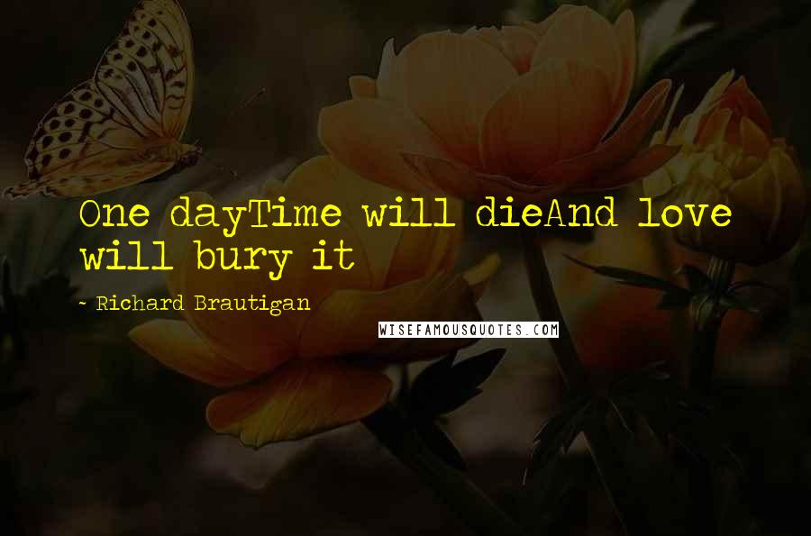 Richard Brautigan quotes: One dayTime will dieAnd love will bury it