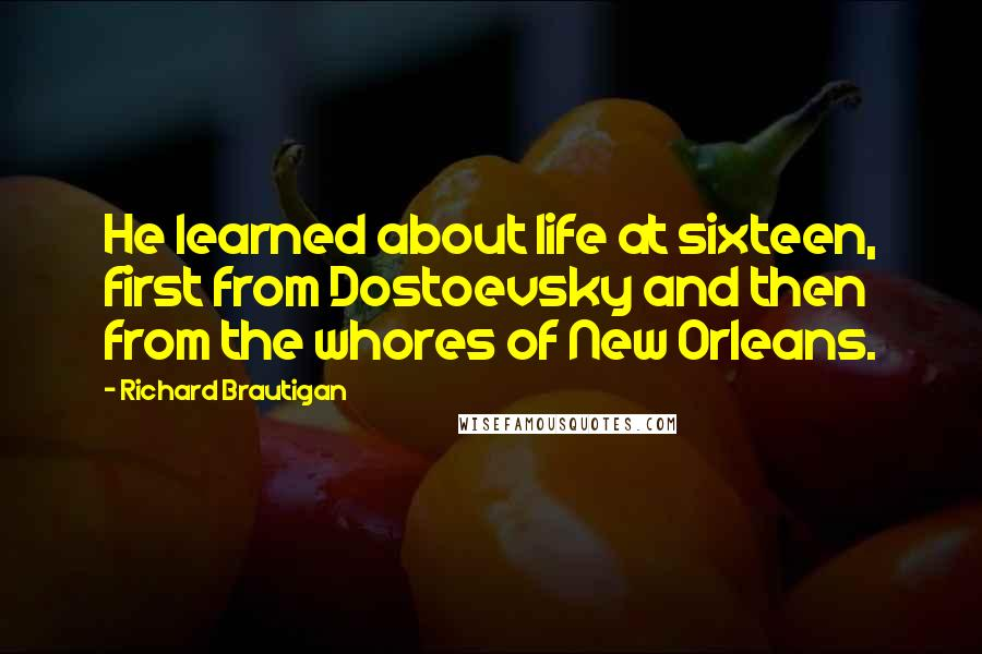 Richard Brautigan quotes: He learned about life at sixteen, first from Dostoevsky and then from the whores of New Orleans.