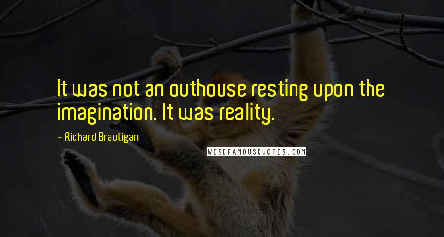 Richard Brautigan quotes: It was not an outhouse resting upon the imagination. It was reality.