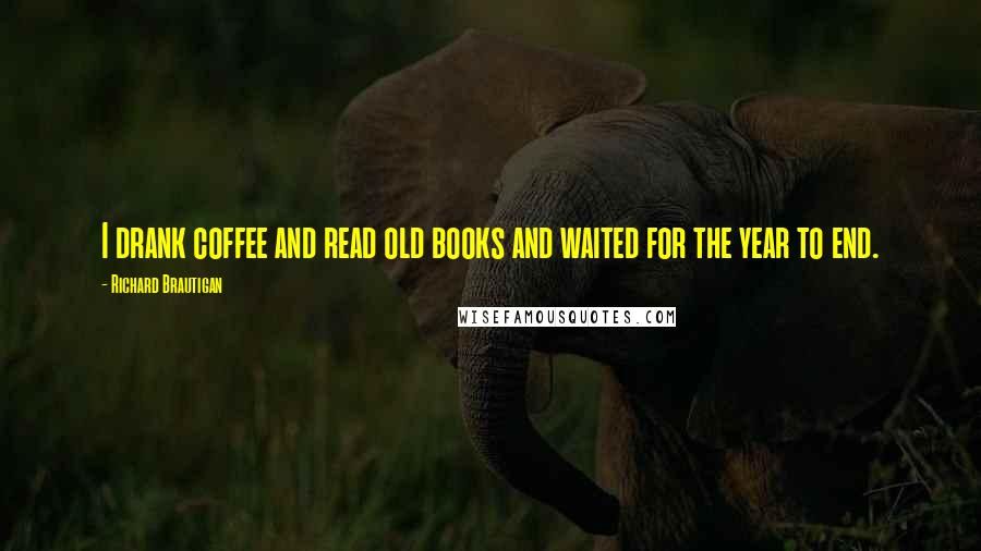 Richard Brautigan quotes: I drank coffee and read old books and waited for the year to end.