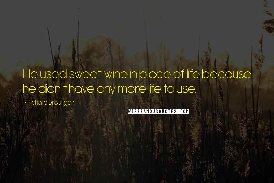 Richard Brautigan quotes: He used sweet wine in place of life because he didn't have any more life to use.