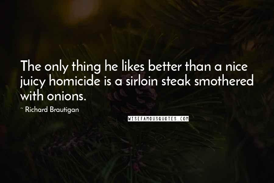 Richard Brautigan quotes: The only thing he likes better than a nice juicy homicide is a sirloin steak smothered with onions.