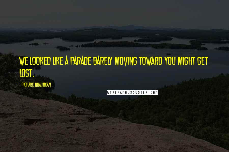 Richard Brautigan quotes: We looked like a parade barely moving toward YOU MIGHT GET LOST.