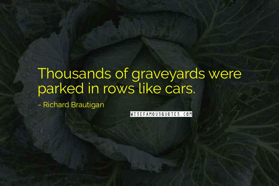 Richard Brautigan quotes: Thousands of graveyards were parked in rows like cars.