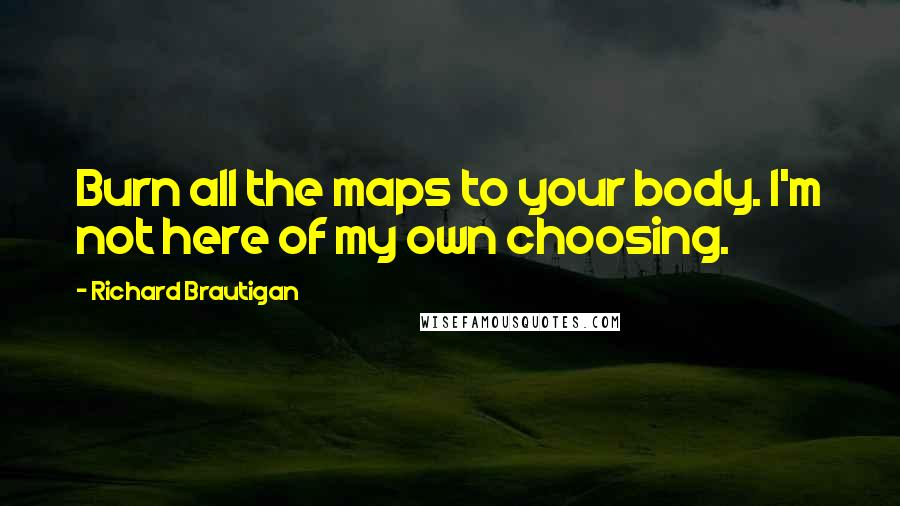 Richard Brautigan quotes: Burn all the maps to your body. I'm not here of my own choosing.