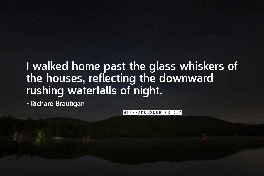 Richard Brautigan quotes: I walked home past the glass whiskers of the houses, reflecting the downward rushing waterfalls of night.