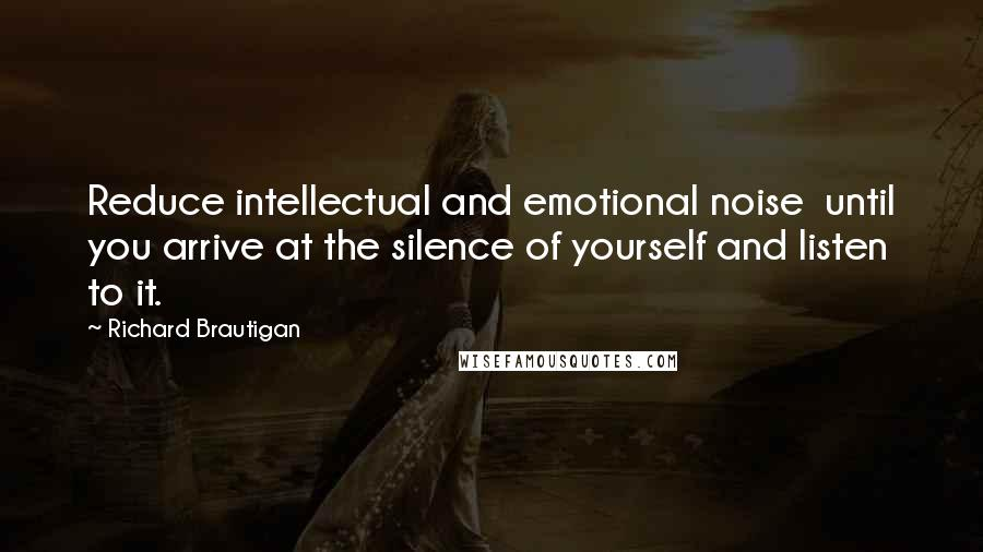 Richard Brautigan quotes: Reduce intellectual and emotional noise until you arrive at the silence of yourself and listen to it.