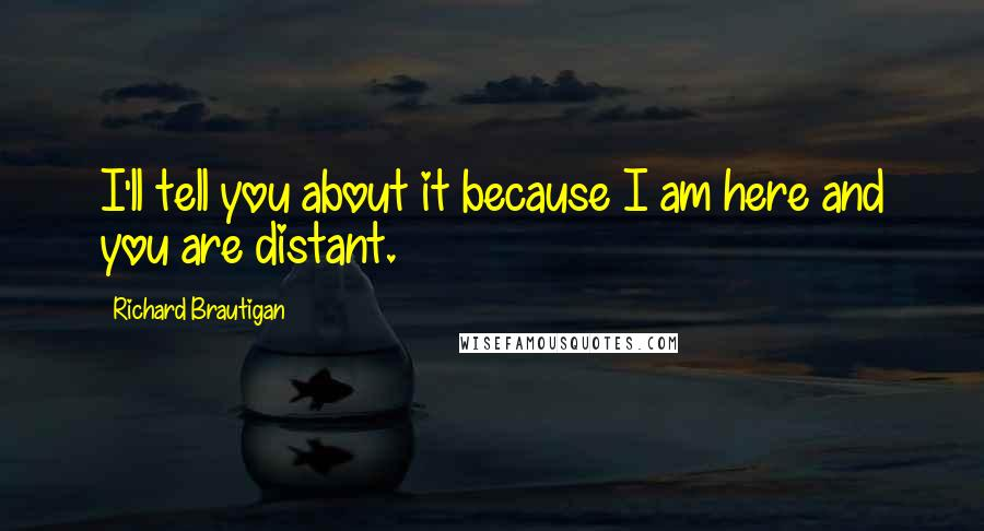 Richard Brautigan quotes: I'll tell you about it because I am here and you are distant.