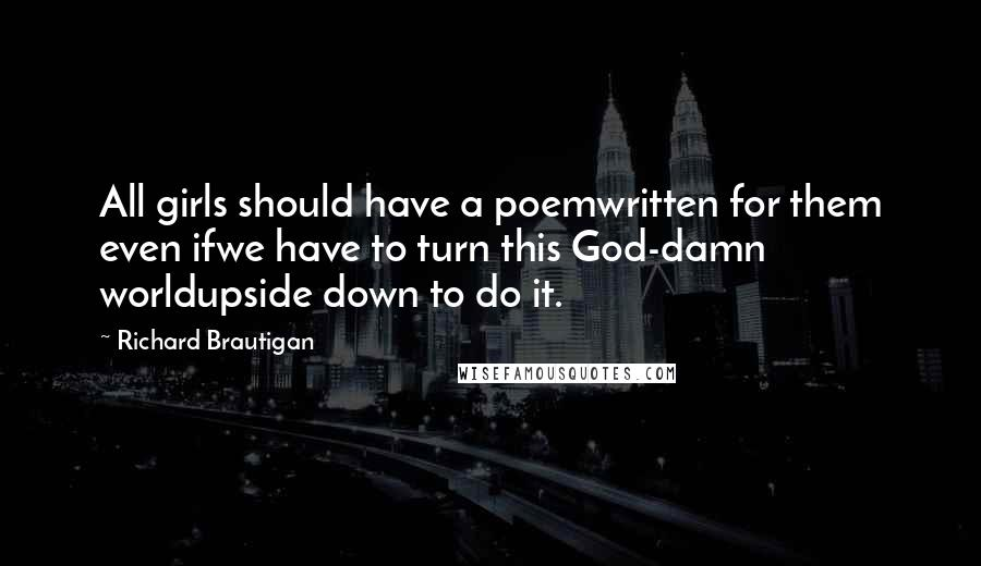 Richard Brautigan quotes: All girls should have a poemwritten for them even ifwe have to turn this God-damn worldupside down to do it.