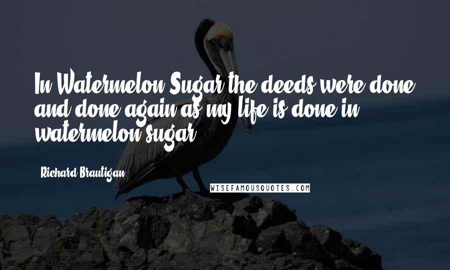 Richard Brautigan quotes: In Watermelon Sugar the deeds were done and done again as my life is done in watermelon sugar.