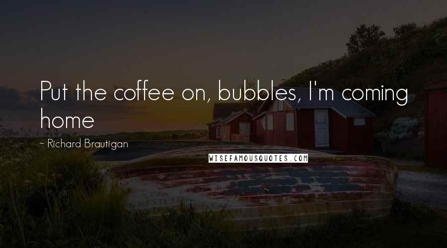 Richard Brautigan quotes: Put the coffee on, bubbles, I'm coming home