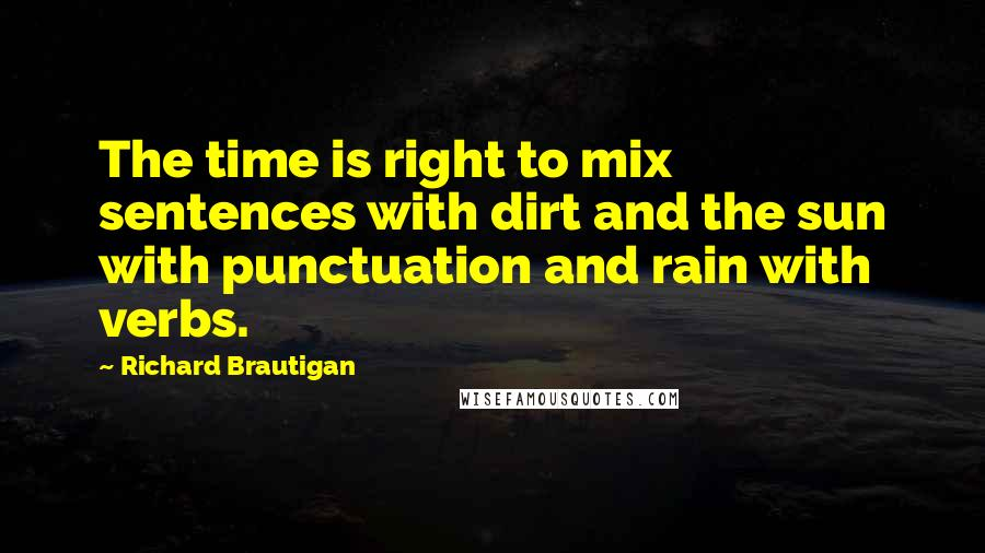 Richard Brautigan quotes: The time is right to mix sentences with dirt and the sun with punctuation and rain with verbs.