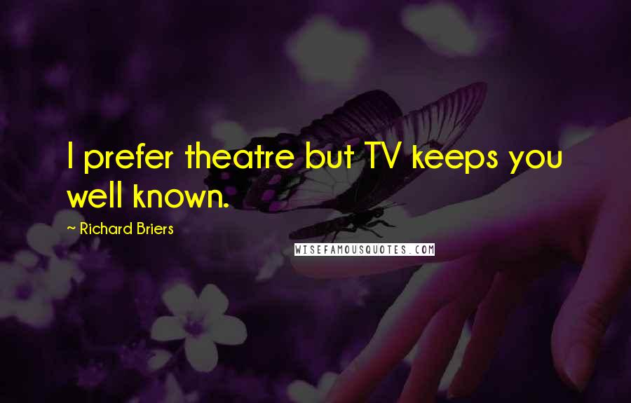 Richard Briers quotes: I prefer theatre but TV keeps you well known.