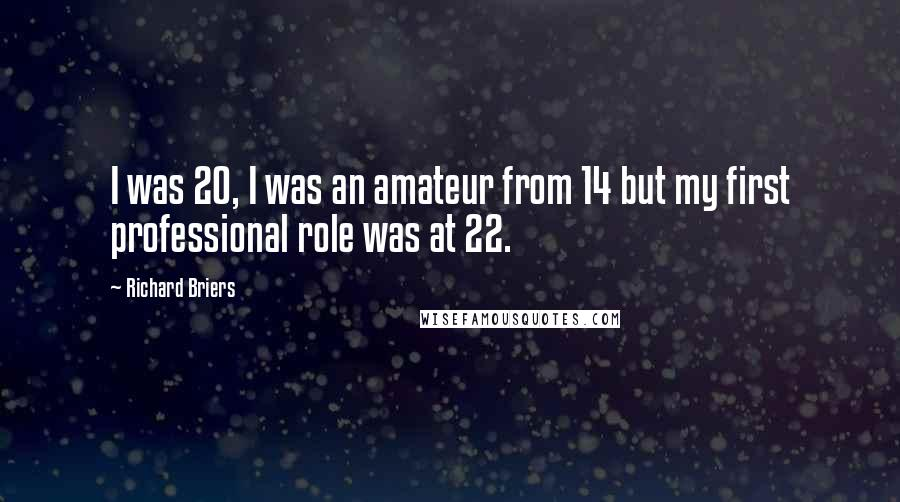 Richard Briers quotes: I was 20, I was an amateur from 14 but my first professional role was at 22.